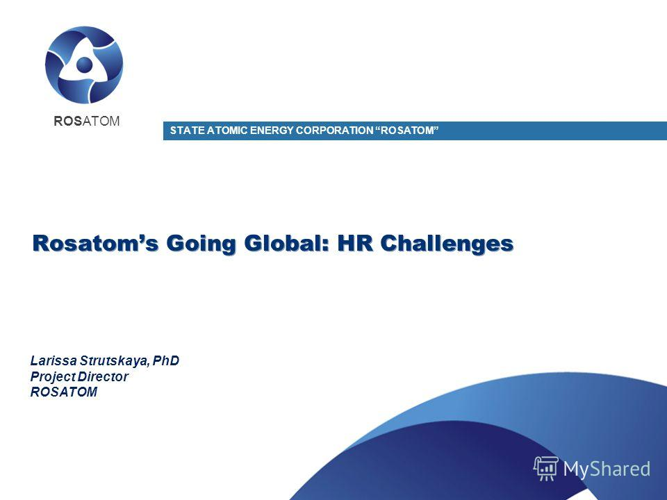 Rosatoms Going Global: HR Challenges STATE ATOMIC ENERGY CORPORATION ROSATOM Larissa Strutskaya, PhD Project Director ROSATOM