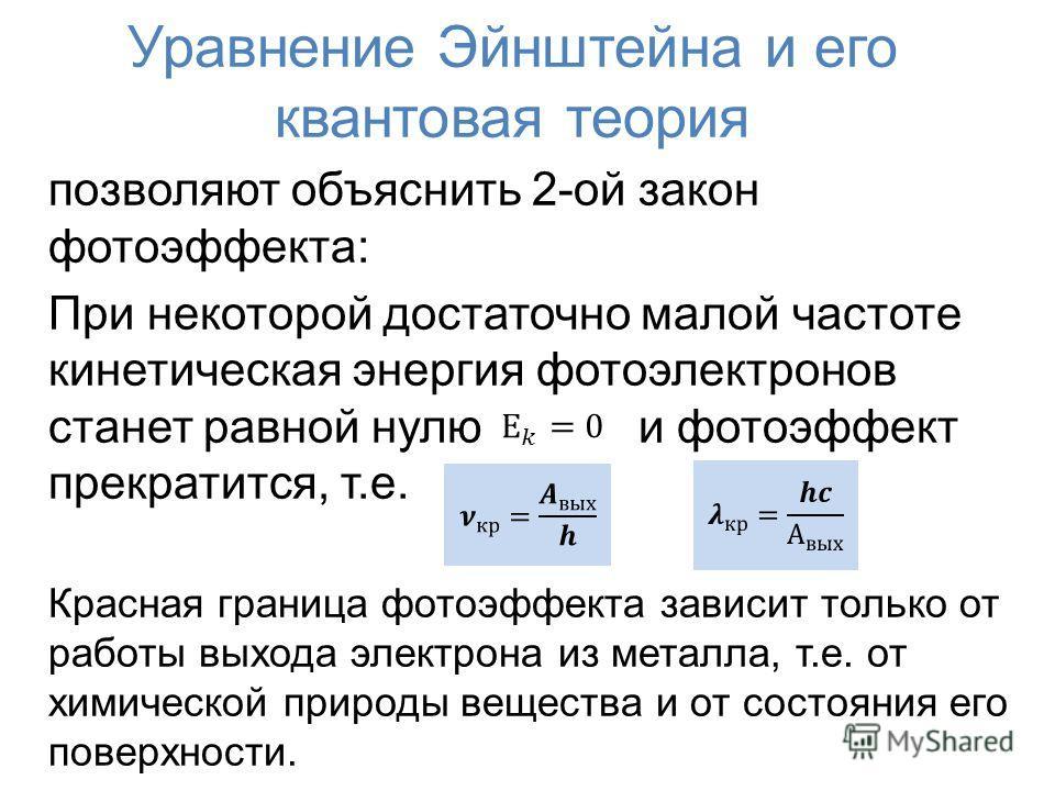 Уравнение Эйнштейна и его квантовая теория позволяют объяснить 2-ой закон фотоэффекта: При некоторой достаточно малой частоте кинетическая энергия фотоэлектронов станет равной нулю и фотоэффект прекратится, т.е. Красная граница фотоэффекта зависит то