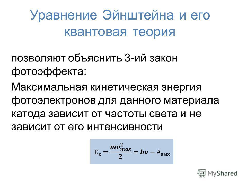 Уравнение Эйнштейна и его квантовая теория позволяют объяснить 3-ий закон фотоэффекта: Максимальная кинетическая энергия фотоэлектронов для данного материала катода зависит от частоты света и не зависит от его интенсивности
