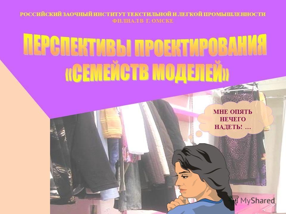 МНЕ ОПЯТЬ НЕЧЕГО НАДЕТЬ! … РОССИЙСКИЙ ЗАОЧНЫЙ ИНСТИТУТ ТЕКСТИЛЬНОЙ И ЛЕГКОЙ ПРОМЫШЛЕННОСТИ ФИЛИАЛ В Г. ОМСКЕ