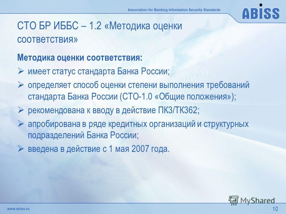 10 СТО БР ИББС – 1.2 «Методика оценки соответствия» Методика оценки соответствия: имеет статус стандарта Банка России; определяет способ оценки степени выполнения требований стандарта Банка России (СТО-1.0 «Общие положения»); рекомендована к вводу в