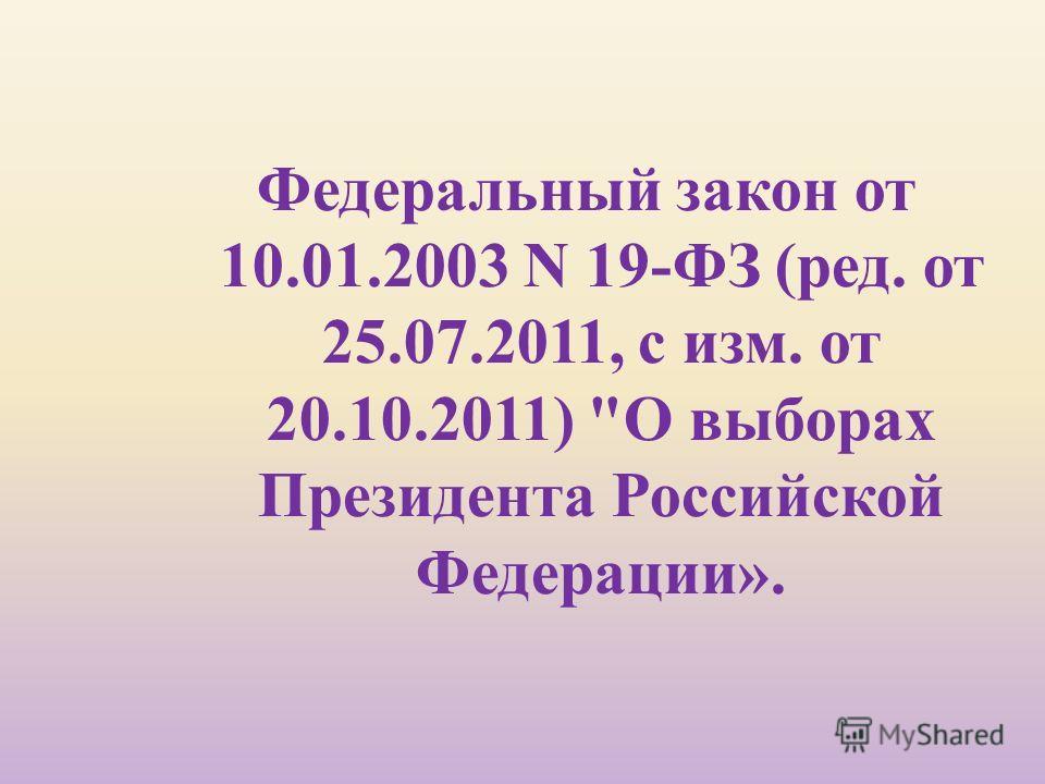 Федеральный закон от 10.01.2003 N 19- ФЗ ( ред. от 25.07.2011, с изм. от 20.10.2011)  О выборах Президента Российской Федерации ».