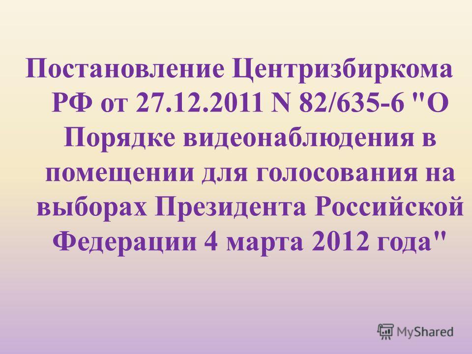 Постановление Центризбиркома РФ от 27.12.2011 N 82/635-6  О Порядке видеонаблюдения в помещении для голосования на выборах Президента Российской Федерации 4 марта 2012 года