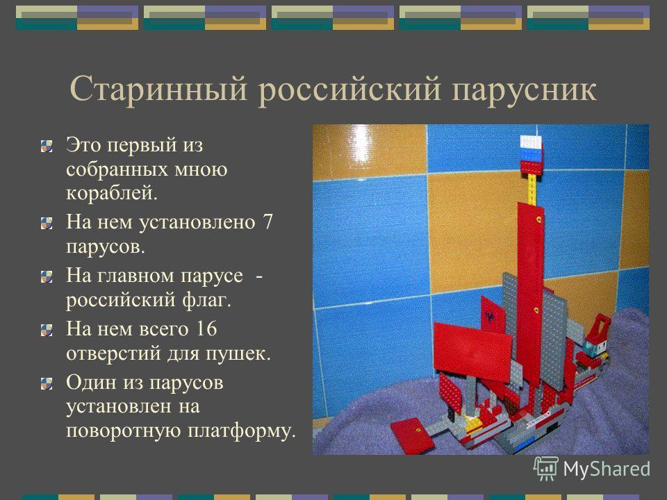 Старинный российский парусник Это первый из собранных мною кораблей. На нем установлено 7 парусов. На главном парусе - российский флаг. На нем всего 16 отверстий для пушек. Один из парусов установлен на поворотную платформу.