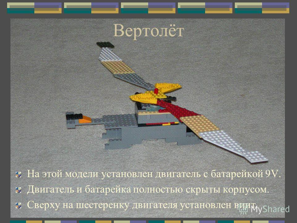 Вертолёт На этой модели установлен двигатель с батарейкой 9V. Двигатель и батарейка полностью скрыты корпусом. Сверху на шестеренку двигателя установлен винт.