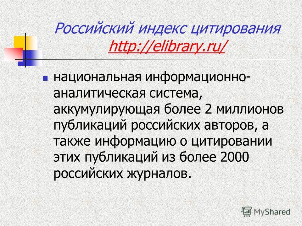 Российский индекс цитирования http://elibrary.ru/ http://elibrary.ru/ национальная информационно- аналитическая система, аккумулирующая более 2 миллионов публикаций российских авторов, а также информацию о цитировании этих публикаций из более 2000 ро