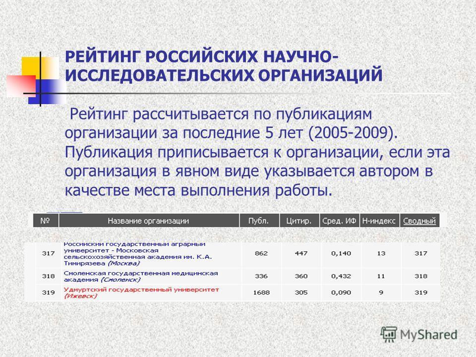 РЕЙТИНГ РОССИЙСКИХ НАУЧНО- ИССЛЕДОВАТЕЛЬСКИХ ОРГАНИЗАЦИЙ Рейтинг рассчитывается по публикациям организации за последние 5 лет (2005-2009). Публикация приписывается к организации, если эта организация в явном виде указывается автором в качестве места