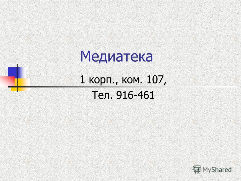 Медиатека 1 корп., ком. 107, Тел. 916-461