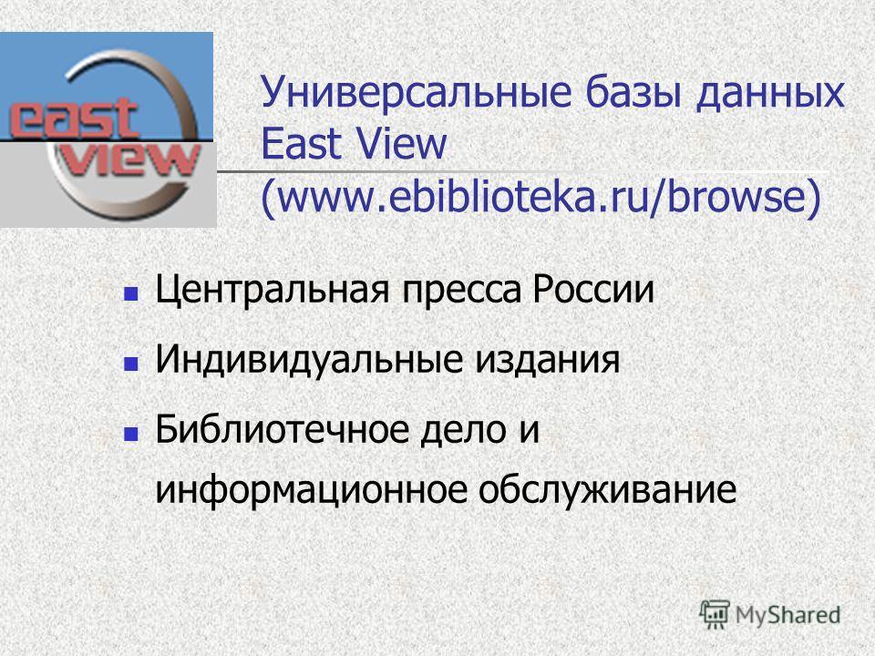 Универсальные базы данных East View (www.ebiblioteka.ru/browse) Центральная пресса России Индивидуальные издания Библиотечное дело и информационное обслуживание