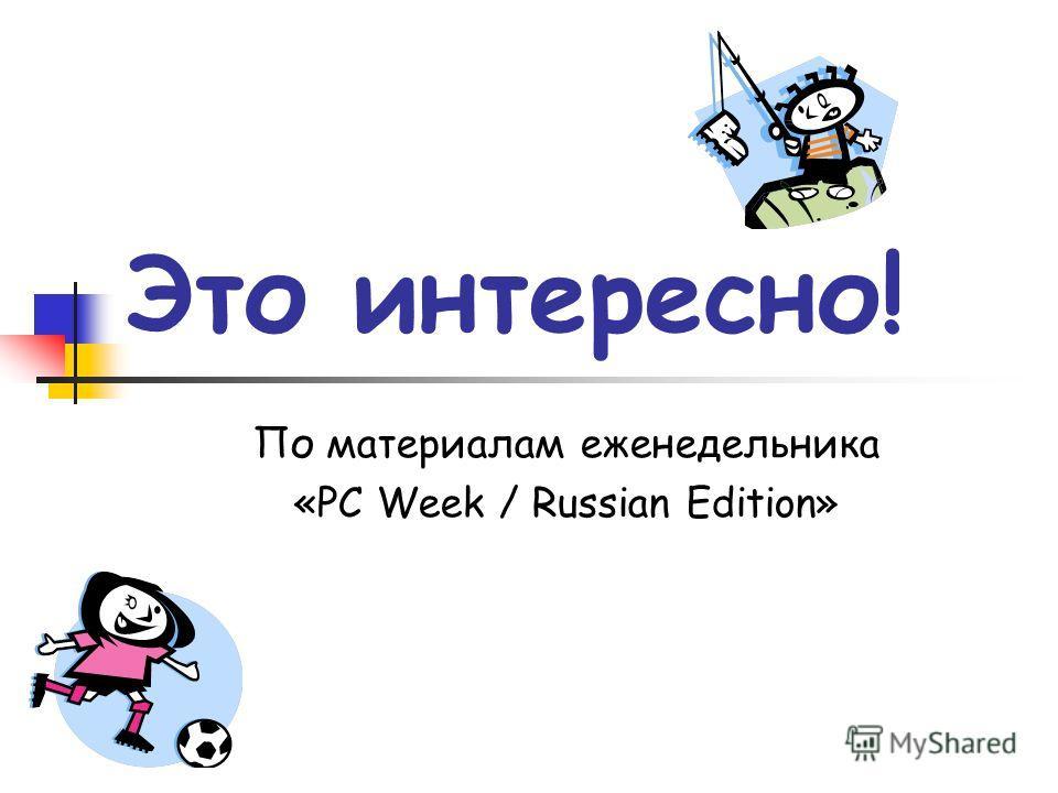 Это интересно! По материалам еженедельника «PC Week / Russian Edition»