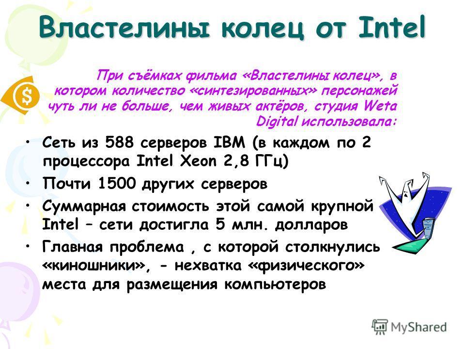 Властелины колец от Intel При съёмках фильма «Властелины колец», в котором количество «синтезированных» персонажей чуть ли не больше, чем живых актёров, студия Weta Digital использовала: Сеть из 588 серверов IBM (в каждом по 2 процессора Intel Xeon 2