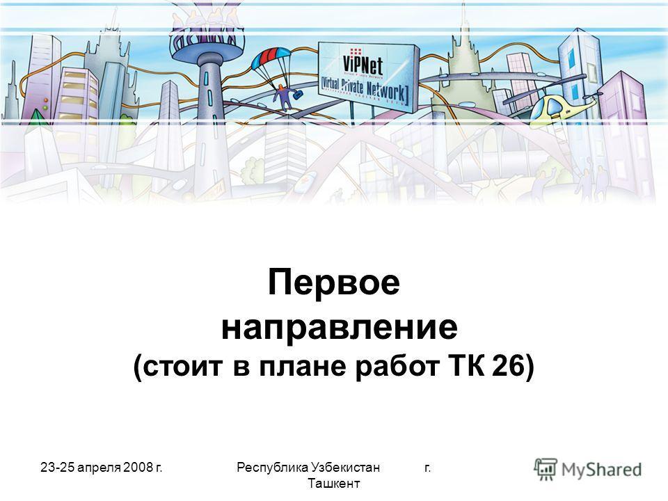 23-25 апреля 2008 г.Республика Узбекистан г. Ташкент Первое направление (стоит в плане работ ТК 26)