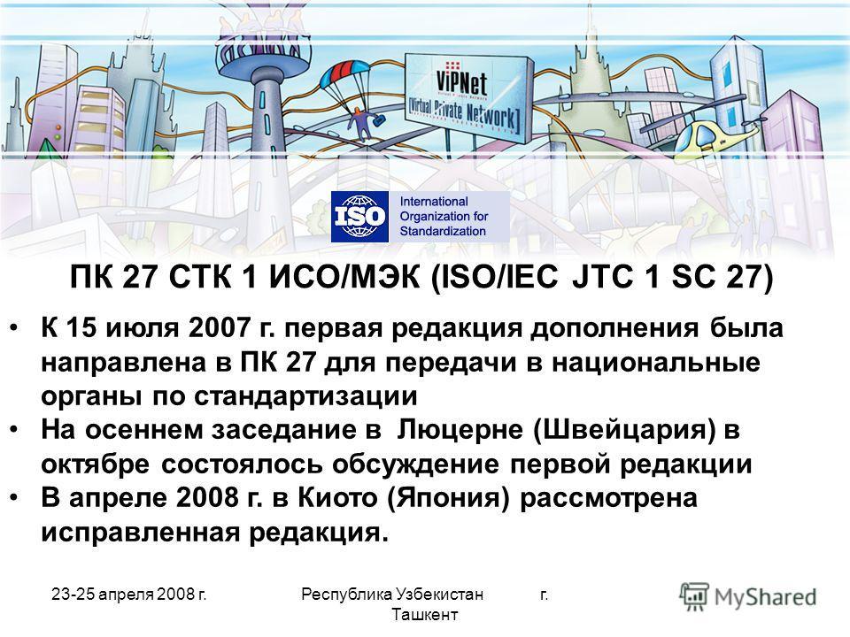 23-25 апреля 2008 г.Республика Узбекистан г. Ташкент ПК 27 СТК 1 ИСО/МЭК (ISO/IEC JTC 1 SC 27) К 15 июля 2007 г. первая редакция дополнения была направлена в ПК 27 для передачи в национальные органы по стандартизации На осеннем заседание в Люцерне (Ш