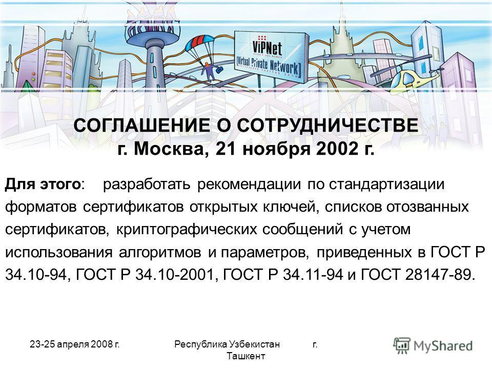 23-25 апреля 2008 г.Республика Узбекистан г. Ташкент СОГЛАШЕНИЕ О СОТРУДНИЧЕСТВЕ г. Москва,21 ноября 2002 г. Для этого: разработать рекомендации по стандартизации форматов сертификатов открытых ключей, списков отозванных сертификатов, криптографическ