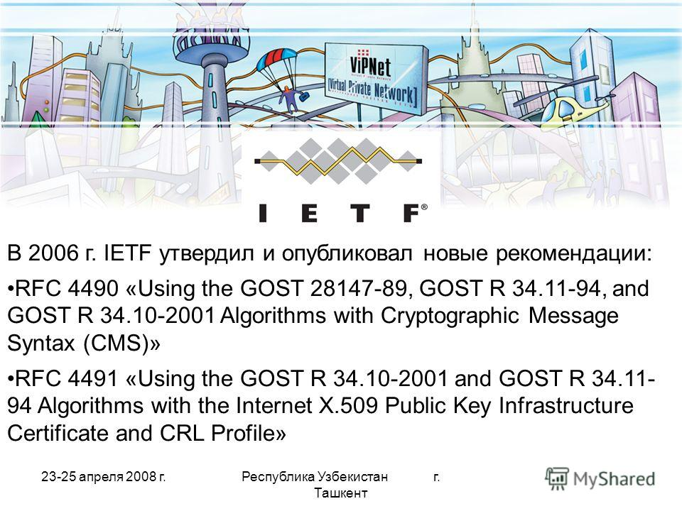 23-25 апреля 2008 г.Республика Узбекистан г. Ташкент IETF В 2006 г. IETF утвердил и опубликовал новые рекомендации: RFC 4490 «Using the GOST 28147-89, GOST R 34.11-94, and GOST R 34.10-2001 Algorithms with Cryptographic Message Syntax (CMS)» RFC 4491