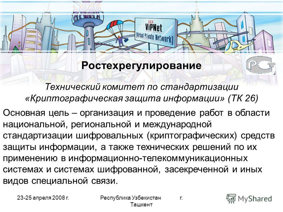 23-25 апреля 2008 г.Республика Узбекистан г. Ташкент Ростехрегулирование Технический комитет по стандартизации «Криптографическая защита информации» (ТК 26) Основная цель – организация и проведение работ в области национальной, региональной и междуна