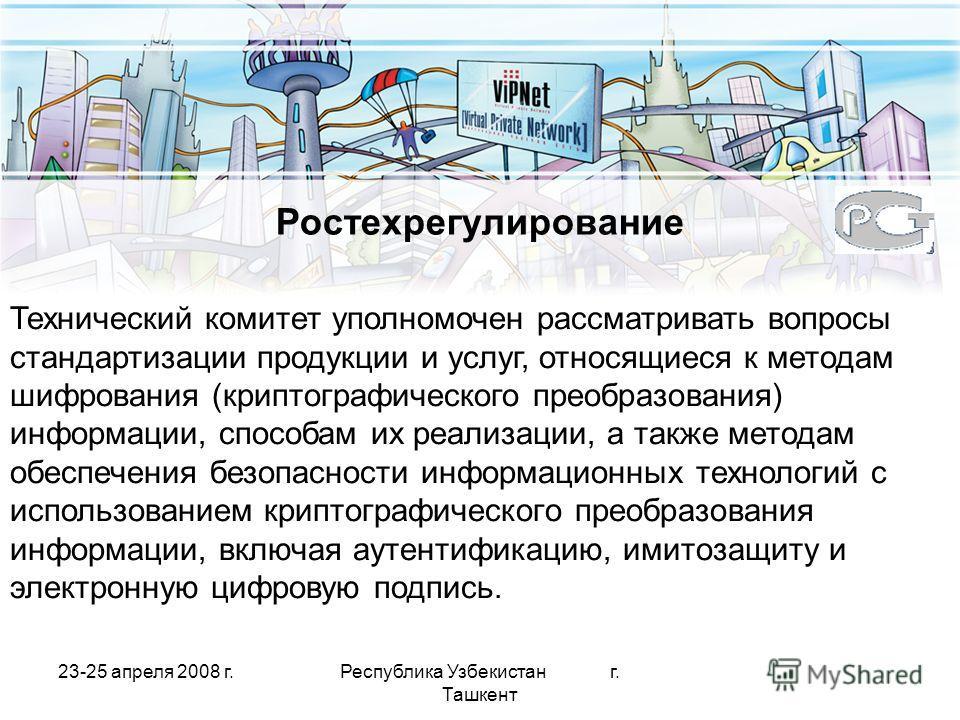 23-25 апреля 2008 г.Республика Узбекистан г. Ташкент Ростехрегулирование Технический комитет уполномочен рассматривать вопросы стандартизации продукции и услуг, относящиеся к методам шифрования (криптографического преобразования) информации, способам