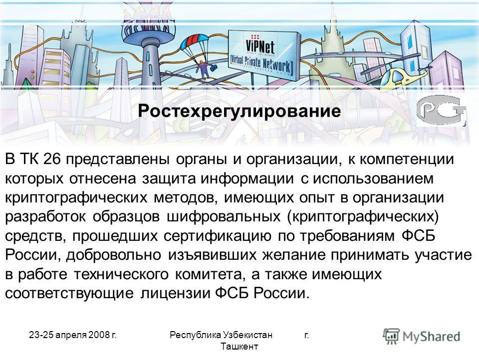 23-25 апреля 2008 г.Республика Узбекистан г. Ташкент Ростехрегулирование В ТК 26 представлены органы и организации, к компетенции которых отнесена защита информации с использованием криптографических методов, имеющих опыт в организации разработок обр