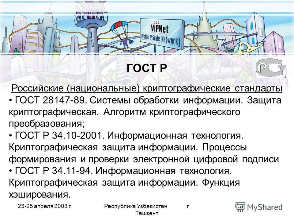 23-25 апреля 2008 г.Республика Узбекистан г. Ташкент Российские (национальные) криптографические стандарты ГОСТ 28147-89. Системы обработки информации. Защита криптографическая. Алгоритм криптографического преобразования; ГОСТ Р 34.10-2001. Информаци