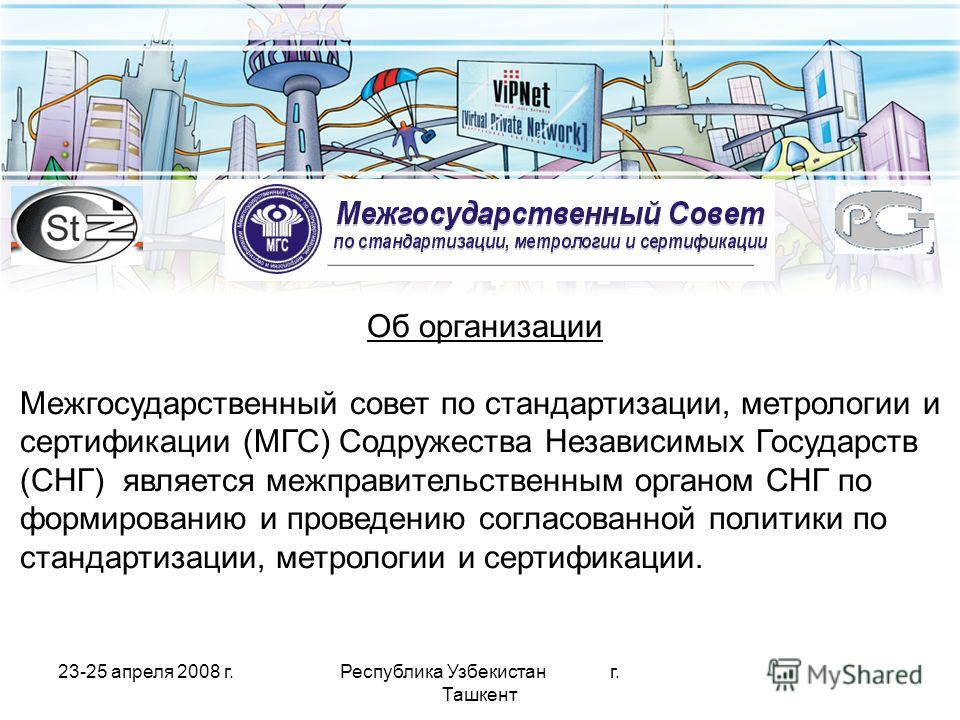 23-25 апреля 2008 г.Республика Узбекистан г. Ташкент Об организации Межгосударственный совет по стандартизации, метрологии и сертификации (МГС) Содружества Независимых Государств (СНГ) является межправительственным органом СНГ по формированию и прове