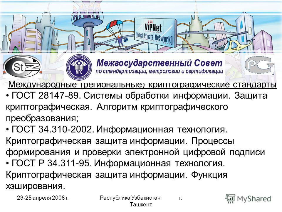 23-25 апреля 2008 г.Республика Узбекистан г. Ташкент Международные (региональные) криптографические стандарты ГОСТ 28147-89. Системы обработки информации. Защита криптографическая. Алгоритм криптографического преобразования; ГОСТ 34.310-2002. Информа