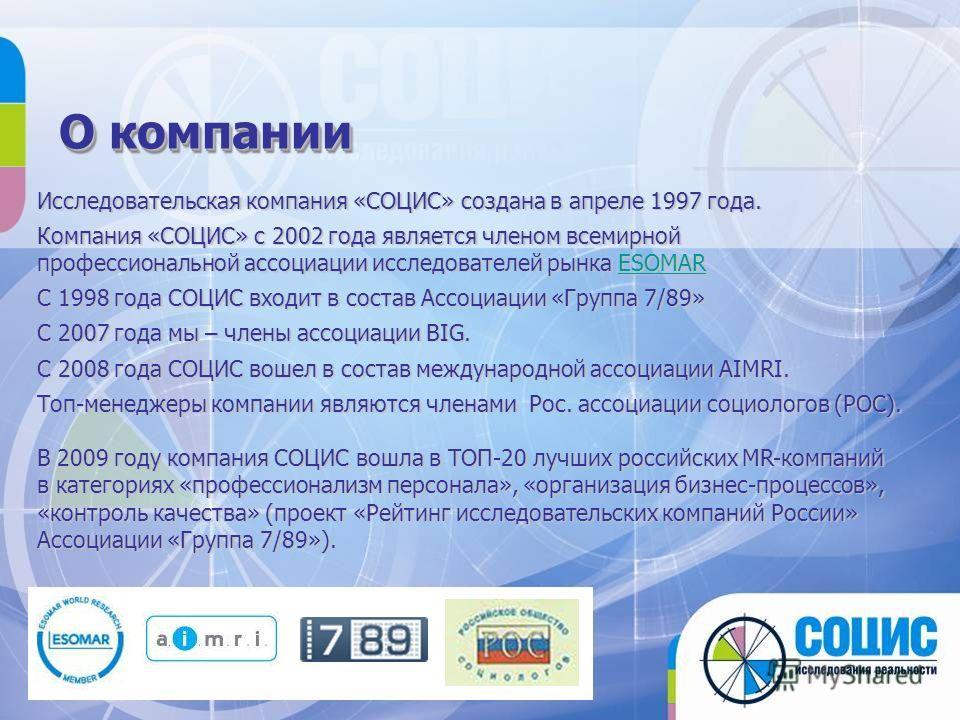 О компании Исследовательская компания «СОЦИС» создана в апреле 1997 года. Компания «СОЦИС» с 2002 года является членом всемирной профессиональной ассоциации исследователей рынка ESOMAR ESOMAR C 1998 года СОЦИС входит в состав Ассоциации «Группа 7/89»