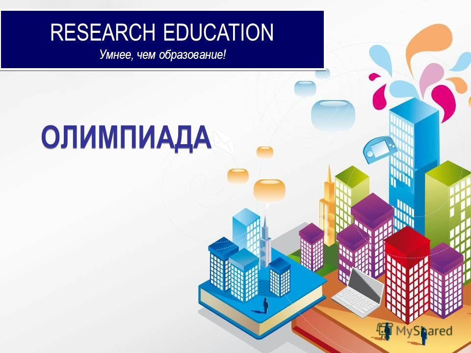 RESEARCH EDUCATION Умнее, чем образование! RESEARCH EDUCATION Умнее, чем образование! ОЛИМПИАДА