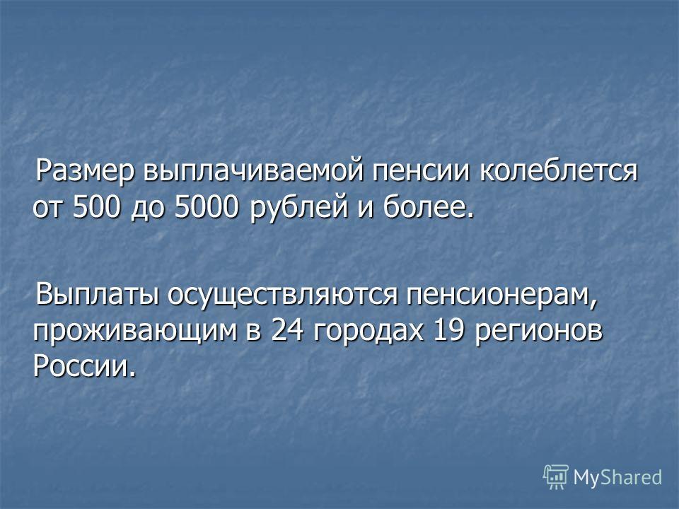 Размер выплачиваемой пенсии колеблется от 500 до 5000 рублей и более. Выплаты осуществляются пенсионерам, проживающим в 24 городах 19 регионов России.