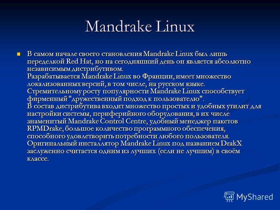 Mandrake Linux В самом начале своего становления Mandrake Linux был лишь переделкой Red Hat, но на сегодняшний день он является абсолютно независимым дистрибутивом. Разрабатывается Mandrake Linux во Франции, имеет множество локализованных версий, в т
