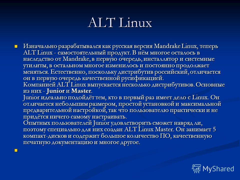 ALT Linux Изначально разрабатывался как русская версия Mandrake Linux, теперь ALT Linux - самостоятельный продукт. В нём многое осталось в наследство от Mandrake, в первую очередь, инсталлятор и системные утилиты, в остальном многое изменилось и пост