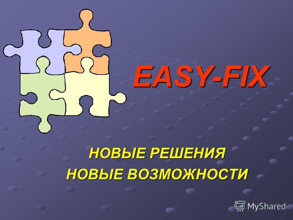 EASY-FIX НОВЫЕ РЕШЕНИЯ НОВЫЕ ВОЗМОЖНОСТИ