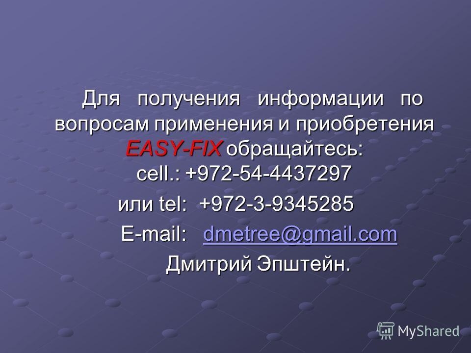 Для получения информации по вопросам применения и приобретения EASY-FIX обращайтесь: cell.: +972-54-4437297 Для получения информации по вопросам применения и приобретения EASY-FIX обращайтесь: cell.: +972-54-4437297 или tel: +972-3-9345285 E-mail: dm