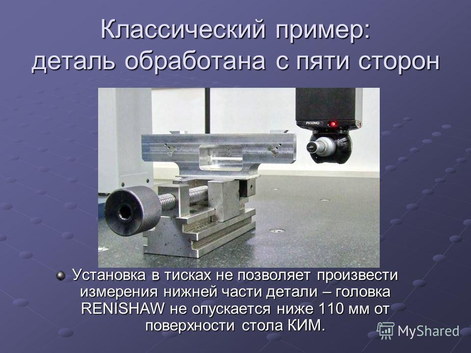 Установка в тисках не позволяет произвести измерения нижней части детали – головка RENISHAW не опускается ниже 110 мм от поверхности стола КИМ. Классический пример: деталь обработана с пяти сторон