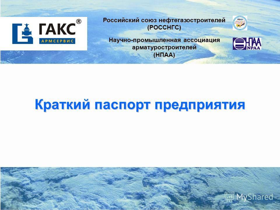 1 Краткий паспорт предприятия Российский союз нефтегазостроителей (РОССНГС) Научно-промышленная ассоциация арматуростроителей (НПАА)
