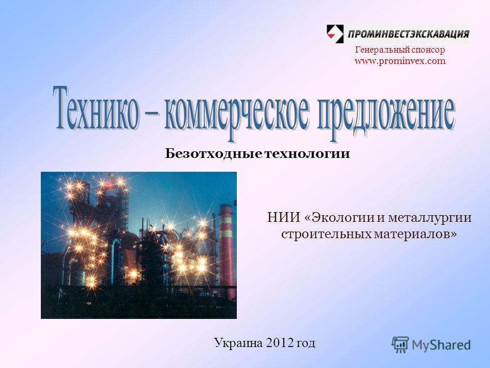 Генеральный спонсор www.prominvex.com Безотходные технологии НИИ «Экологии и металлургии строительных материалов» Украина 2012 год