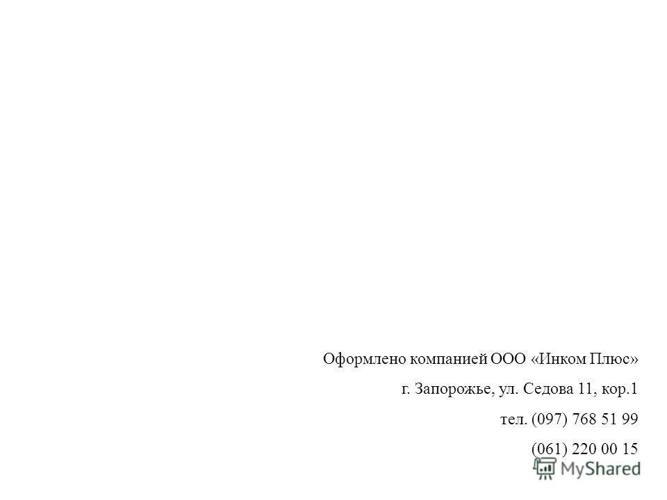 Оформлено компанией ООО «Инком Плюс» г. Запорожье, ул. Седова 11, кор.1 тел. (097) 768 51 99 (061) 220 00 15
