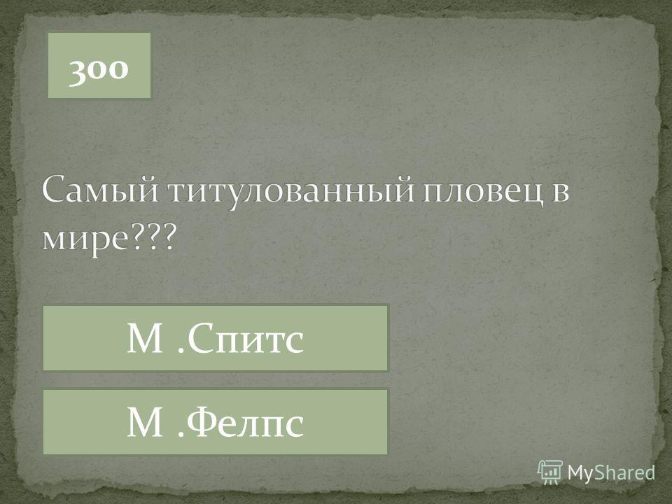 300 М.Спитс М.Фелпс