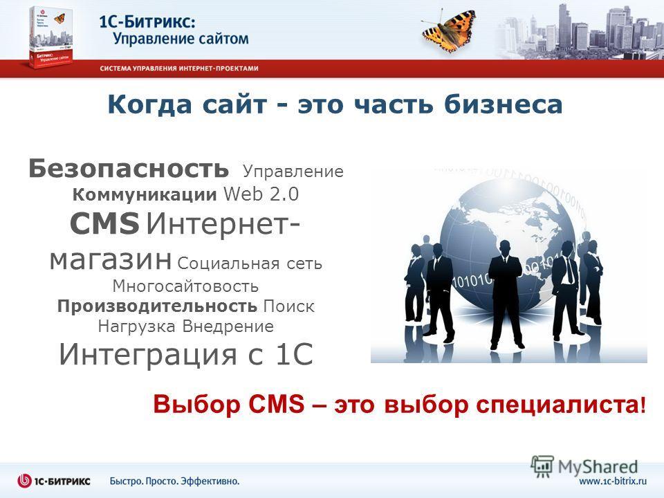 Когда сайт - это часть бизнеса Безопасность Управление Коммуникации Web 2.0 CMS Интернет- магазин Социальная сеть Многосайтовость Производительность Поиск Нагрузка Внедрение Интеграция с 1С Выбор CMS – это выбор специалиста !