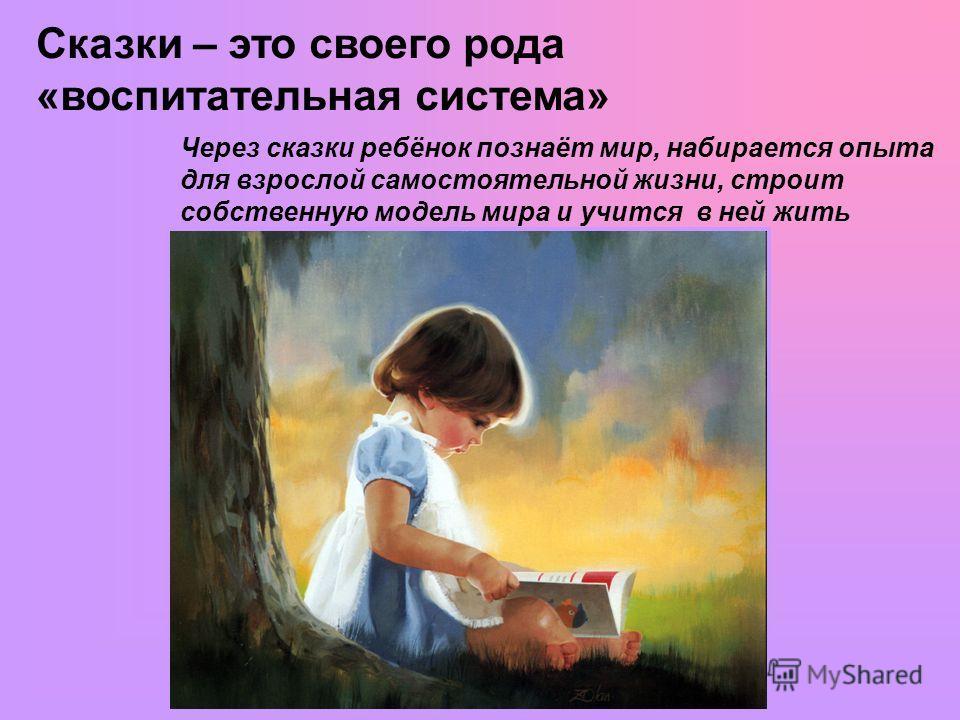 Сказки – это своего рода «воспитательная система» Через сказки ребёнок познаёт мир, набирается опыта для взрослой самостоятельной жизни, строит собственную модель мира и учится в ней жить