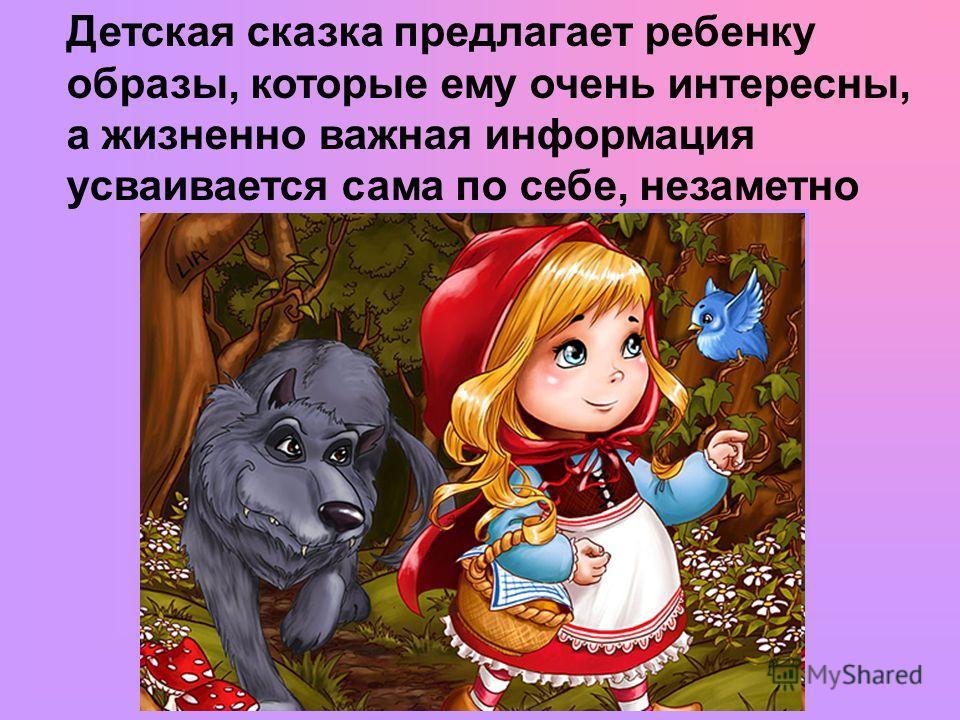 Детская сказка предлагает ребенку образы, которые ему очень интересны, а жизненно важная информация усваивается сама по себе, незаметно