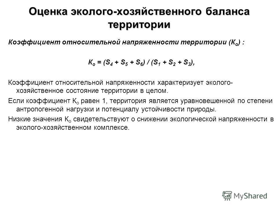Оценка эколого-хозяйственного баланса территории Коэффициент относительной напряженности территории (К о ) : К о = (S 4 + S 5 + S 6 ) / (S 1 + S 2 + S 3 ), Коэффициент относительной напряженности характеризует эколого- хозяйственное состояние террито