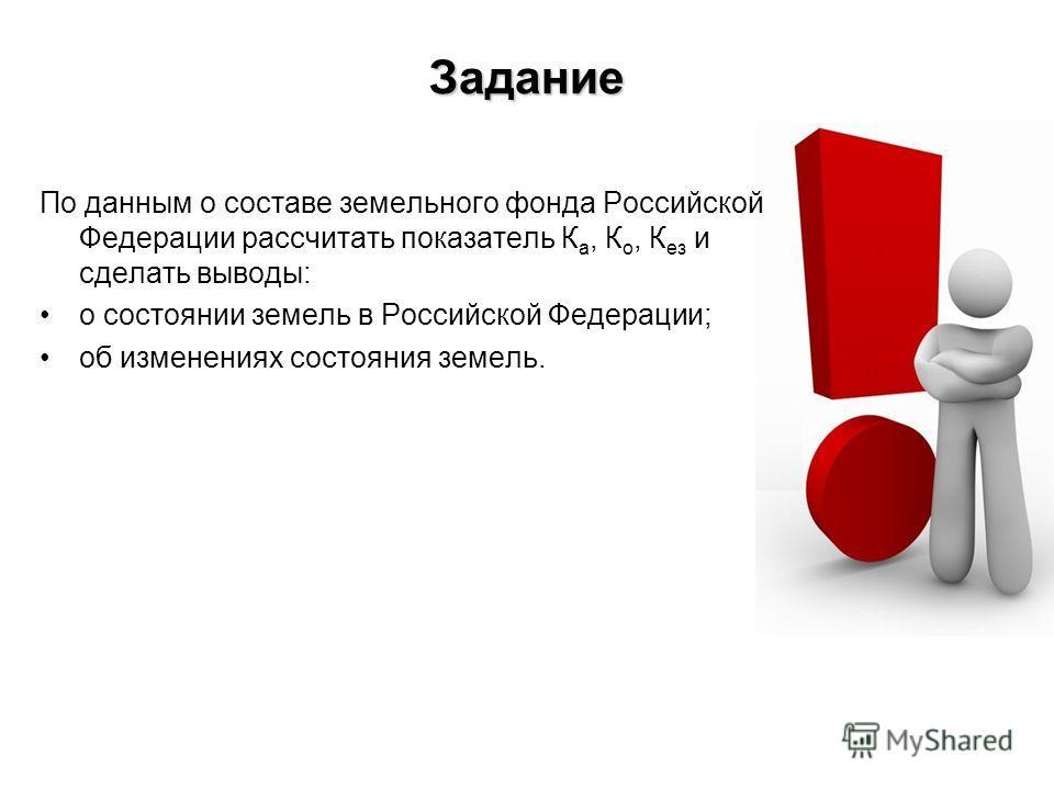Задание По данным о составе земельного фонда Российской Федерации рассчитать показатель К а, К о, К ез и сделать выводы: о состоянии земель в Российской Федерации; об изменениях состояния земель.