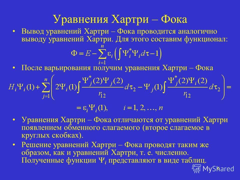 6 Уравнения Хартри – Фока Вывод уравнений Хартри – Фока проводится аналогично выводу уравнений Хартри. Для этого составим функционал: После варьирования получим уравнения Хартри – Фока Уравнения Хартри – Фока отличаются от уравнений Хартри появлением