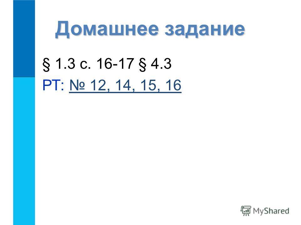 Домашнее задание § 1.3 с. 16-17 § 4.3 РТ: 12, 14, 15, 16 12, 14, 15, 16