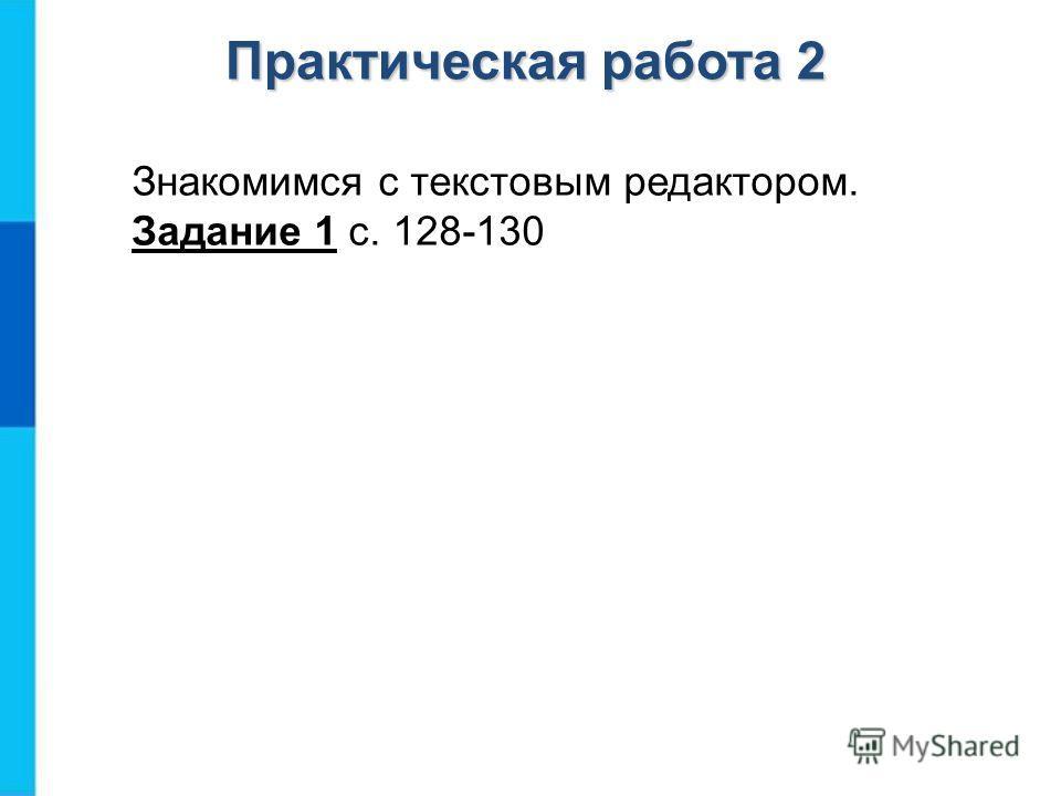 Знакомимся с текстовым редактором. Задание 1 с. 128-130 Практическая работа 2
