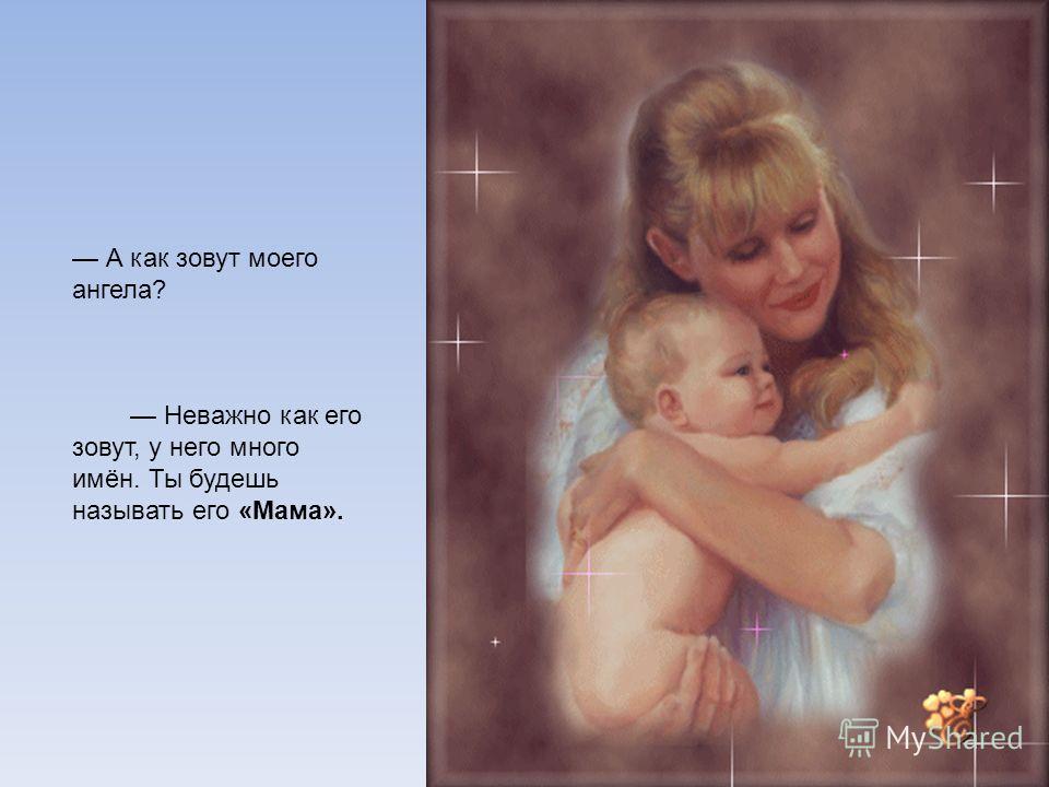 А как зовут моего ангела? Неважно как его зовут, у него много имён. Ты будешь называть его «Мама».