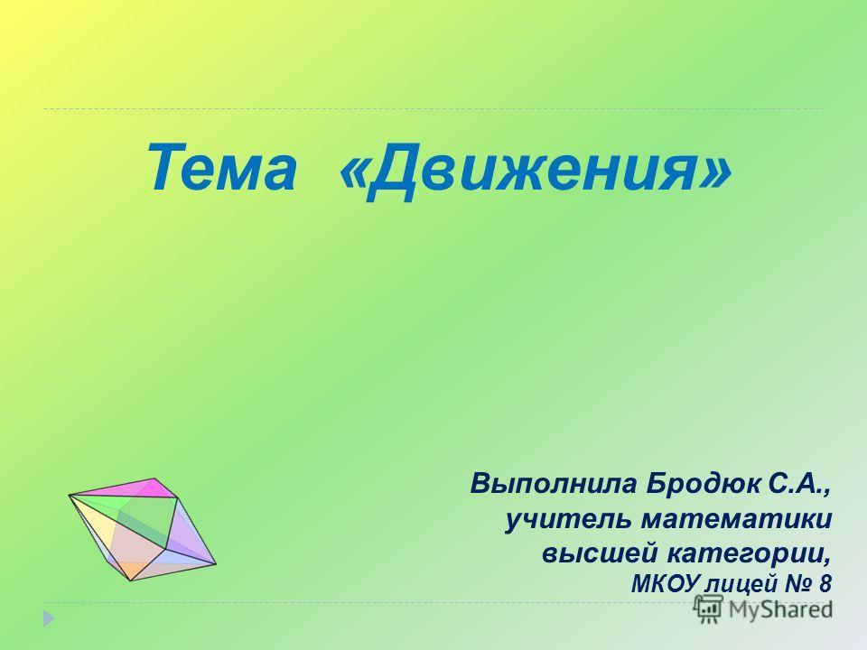Тема «Движения» Выполнила Бродюк С.А., учитель математики высшей категории, МКОУ лицей 8