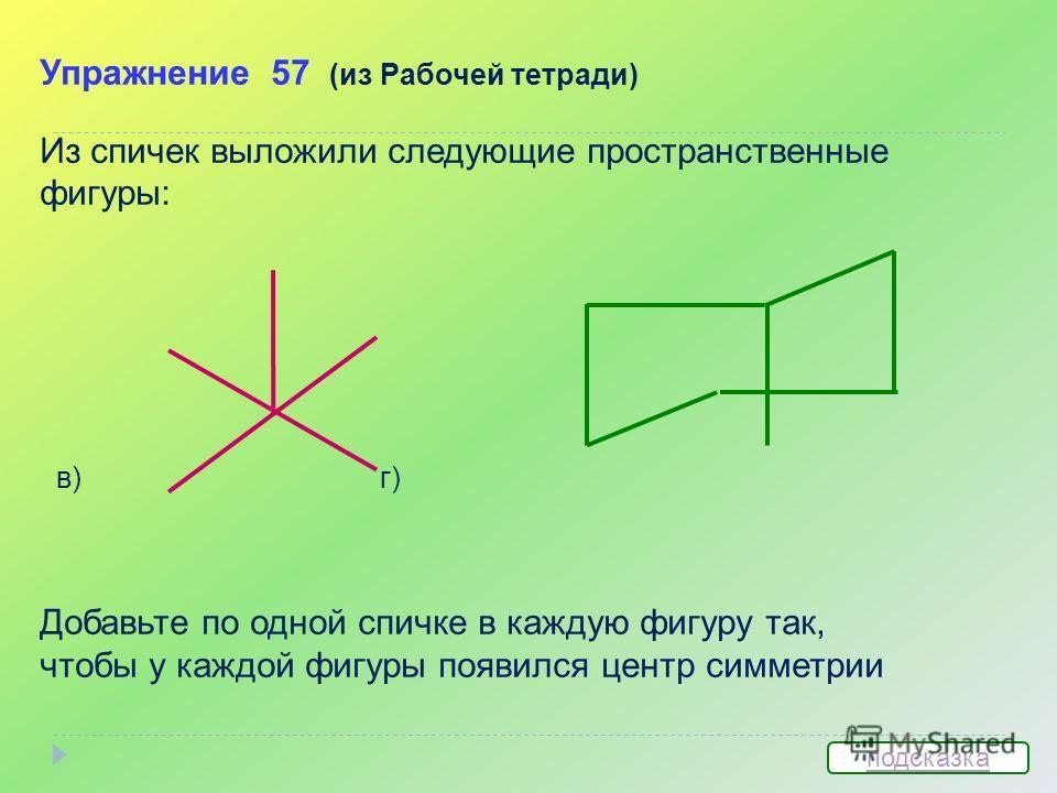 Упражнение 57 (из Рабочей тетради) Из спичек выложили следующие пространственные фигуры: в) г) Добавьте по одной спичке в каждую фигуру так, чтобы у каждой фигуры появился центр симметрии подсказка