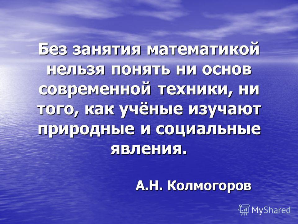 Без занятия математикой нельзя понять ни основ современной техники, ни того, как учёные изучают природные и социальные явления. А.Н. Колмогоров