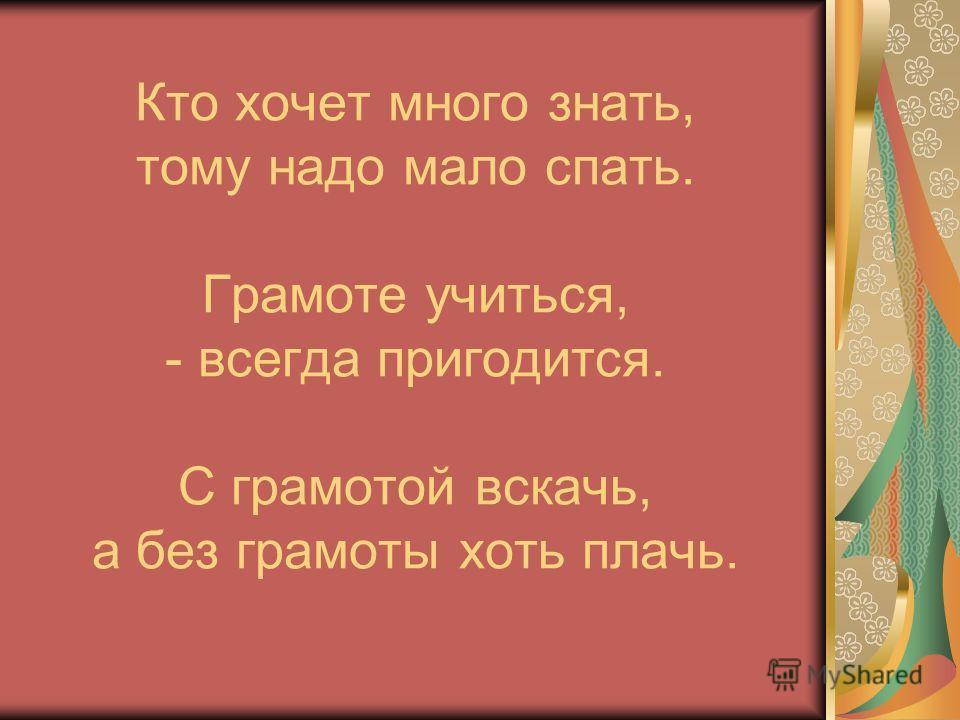 Кто хочет много знать, тому надо мало спать. Грамоте учиться, - всегда пригодится. С грамотой вскачь, а без грамоты хоть плачь.